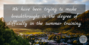 Gao Xuedong Quote About Degree, Difficulty, Summer, Trying: We Have Been Trying To...