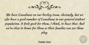 Terry Zeh Quote About Canadians, Close, Families, Feels, General: We Have Canadians On Our...