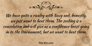 Tim Ryland Quote About Beat, Boost, Confidence, Navy, Quite: We Have Quite A Rivalry...