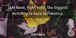 Tom White Quote About America, Biggest, Motorcycle, Race: We Have Right Here The...