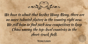 Tong Lixin Quote About Admit, Among, Besides, China, Countries: We Have To Admit That...