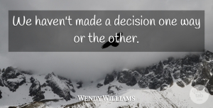 Wendy Williams Quote About Decision: We Havent Made A Decision...