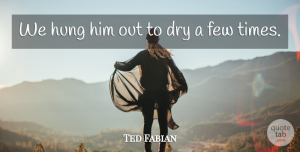 Ted Fabian Quote About Dry, Few, Hung: We Hung Him Out To...