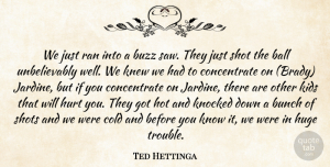 Ted Hettinga Quote About Ball, Bunch, Buzz, Cold, Huge: We Just Ran Into A...
