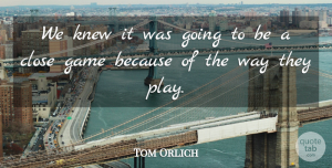 Tom Orlich Quote About Close, Game, Knew: We Knew It Was Going...