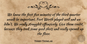 Terry Thimlar Quote About Five, Fort, Good, Knew, Minutes: We Knew The First Five...