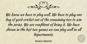 Rahul Dravid Quote About Confident, Cricket, Games, Good, Last: We Know We Have To...