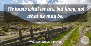 Business Quotes, William Shakespeare Quote About Business, Good Life, Memorable: We Know What We Are...