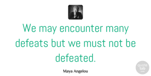 Inspirational Quotes, Maya Angelou Quote About Inspirational, Inspiring, Courage: We May Encounter Many Defeats...