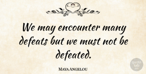 Maya Angelou Quote About Inspirational, Inspiring, Courage: We May Encounter Many Defeats...
