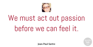 Philosophical Quotes, Jean-Paul Sartre Quote About Inspirational, Philosophical, Passion: We Must Act Out Passion...