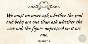 Philosophical Quotes, Aristotle Quote About Philosophical, Soul And Body, Figures: We Must No More Ask...