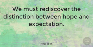 Hope Quotes, Ivan Illich Quote About Hope, Expectations, Difficult Times: We Must Rediscover The Distinction...