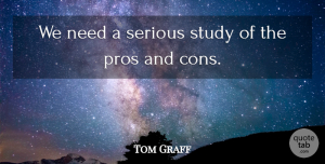 Tom Graff Quote About Pros, Serious, Study: We Need A Serious Study...