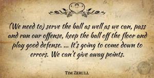 Tim Zerull Quote About Ball, Floor, Good, Pass, Run: We Need To Serve The...