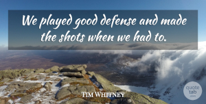 Tim Whitney Quote About Defense, Good, Played, Shots: We Played Good Defense And...