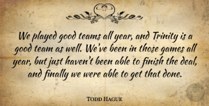 Todd Hague Quote About Finally, Finish, Games, Good, Played: We Played Good Teams All...
