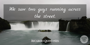 Ricardo Quinones Quote About Across, Guys, Running, Saw: We Saw Two Guys Running...