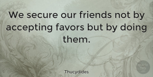Friendship Quotes, Thucydides Quote About Friendship, Favors, Accepting: We Secure Our Friends Not...