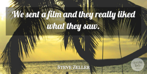 Steve Zeller Quote About Liked, Sent: We Sent A Film And...