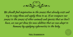 Adapt Quotes, Neil Harbisson Quote About Adapt, Apply, Applying, Compare, Copy: We Should Find Inspiration In...