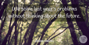 Future Quotes, Eddie Obeng Quote About Future, Last, Solve: We Solve Last Years Problems...