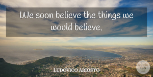Ludovico Ariosto Quote About Believe: We Soon Believe The Things...