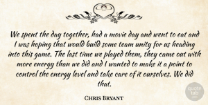 Chris Bryant Quote About Build, Came, Care, Control, Eat: We Spent The Day Together...