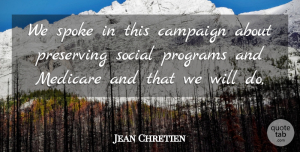 Jean Chretien Quote About Campaign, Medicare, Preserving, Programs, Social: We Spoke In This Campaign...