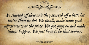 Todd Abbott Quote About Bit, Faster, Finally, Good, Guys: We Started Off Slow And...