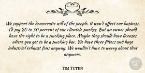 Tim Tuten Quote About Affect, Democratic, Exhaust, Fans, Filters: We Support The Democratic Will...