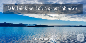 Terry Griffin Quote About Great, Job: We Think Hell Do A...