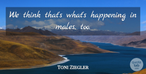 Toni Ziegler Quote About Happening: We Think Thats Whats Happening...