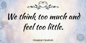 Kindness Quotes, Charlie Chaplin Quote About Kindness, Thinking, Littles: We Think Too Much And...