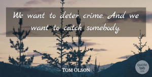 Tom Olson Quote About Catch, Deter: We Want To Deter Crime...
