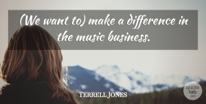 Terrell Jones Quote About Difference, Music: We Want To Make A...