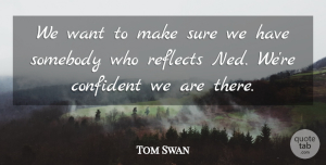 Tom Swan Quote About Confident, Reflects, Somebody, Sure: We Want To Make Sure...