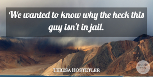 Teresa Hostetler Quote About Guy, Heck: We Wanted To Know Why...