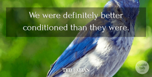 Ted Fabian Quote About Definitely: We Were Definitely Better Conditioned...