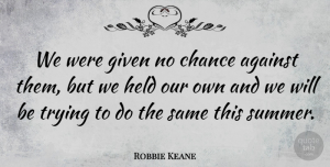 Robbie Keane Quote About Chance, Given, Held, Trying: We Were Given No Chance...