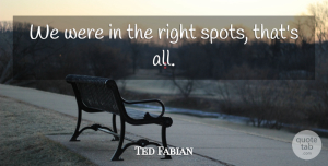 Ted Fabian Quote About undefined: We Were In The Right...
