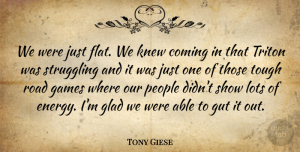 Tony Giese Quote About Coming, Games, Glad, Gut, Knew: We Were Just Flat We...