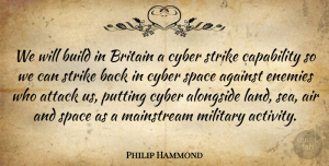 Alongside Quotes, Philip Hammond Quote About Against, Air, Alongside, Attack, Britain: We Will Build In Britain...