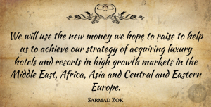 Sarmad Zok Quote About Achieve, Acquiring, Asia, Central, Eastern: We Will Use The New...