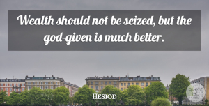 Saving Money Quotes, Hesiod Quote About Wealth, Saving Money, Given: Wealth Should Not Be Seized...