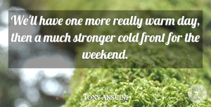 Tony Ansuini Quote About Cold, Front, Stronger, Warm: Well Have One More Really...