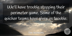 Tim Reinking Quote About Given, Quicker, Stopping, Teams, Trouble: Well Have Trouble Stopping Their...