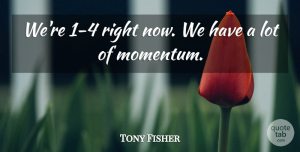 Tony Fisher Quote About Momentum: Were 1 4 Right Now...