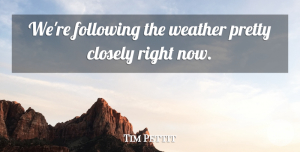 Tim Pettit Quote About Closely, Following, Weather: Were Following The Weather Pretty...