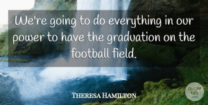 Theresa Hamilton Quote About Football, Graduation, Power: Were Going To Do Everything...
